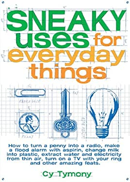Sneaky Uses for Everyday Things: How to Turn a Penny Into a Radio, Make a Flood Alarm with an Aspirin, Change Milk Into Plastic, Extract Water and Ele