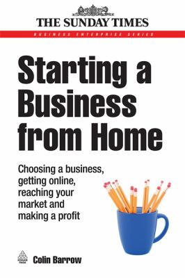 Starting a Business from Home: Choosing a Business, Getting Online, Reaching Your Market and Making a Profit 9780749451943
