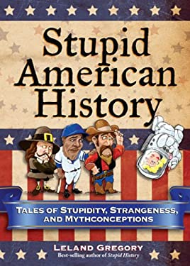 Stupid American History: Tales of Stupidity, Strangeness, and Mythconceptions 9780740779916