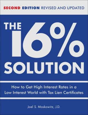 The 16% Solution: How to Get High Interest Rates in a Low Interest World with Tax Lien Certificates 9780740769627