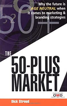 The 50-Plus Market: Why the Future Is Age Neutral When It Comes to Marketing & Branding Strategies 9780749449391