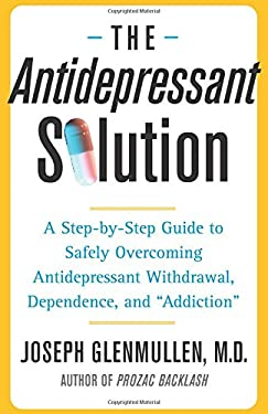 The Antidepressant Solution: A Step-By-Step Guide to Safely Overcoming Antidepressant Withdrawal, Dependence, and