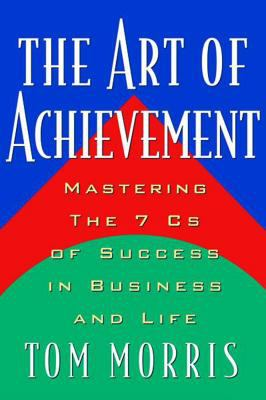 The Art of Achievement: Mastering the 7cs of Success in Business and Life 9780740722011