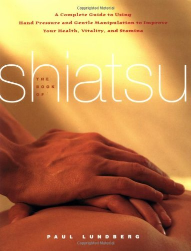 The Book of Shiatsu: A Complete Guide to Using Hand Pressure and Gentle Manipulation to Improve Your Health, Vitality, and Stamina