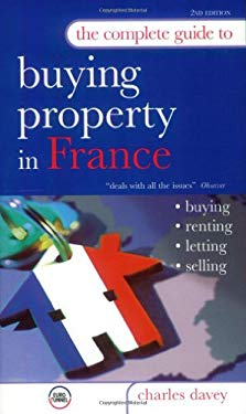 The Complete Guide to Buying a Property in France: Buying, Renting, Letting, Selling 9780749442613