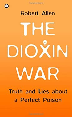 The Dioxin War: Truth and Lies about a Perfect Poison 9780745322124