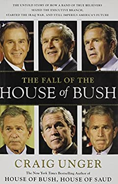 The Fall of the House of Bush: The Untold Story of How a Band of True Believers Seized the Executive Branch, Started the Iraq War, and Still Imperils 9780743280754
