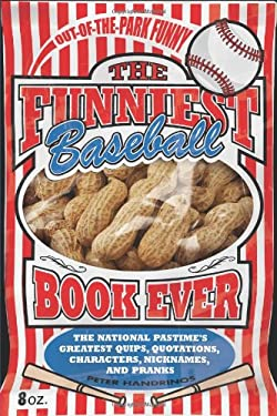 The Funniest Baseball Book Ever: The National Pastime's Greatest Quips, Quotations, Characters, Nicknames, and Pranks 9780740791284