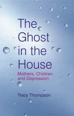 The Ghost in the House: Motherhood, Raising Children, and Struggling with Depression. Tracy Thompson 9780749927189