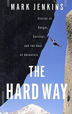 The Hard Way: Stories of Danger, Survival, and the Soul of Adventure 9780743222273