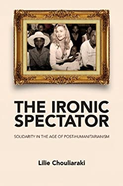 The Ironic Spectator: Solidarity in the Age of Post-Humanitarianism 9780745642116