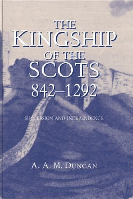 The Kingship of the Scots, 842-1292: Succession and Independence
