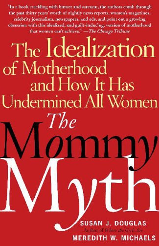The Mommy Myth: The Idealization of Motherhood and How It Has Undermined All Women 9780743260466