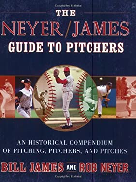 The Neyer/James Guide to Pitchers: An Historical Compendium of Pitching, Pitchers, and Pitches 9780743261586