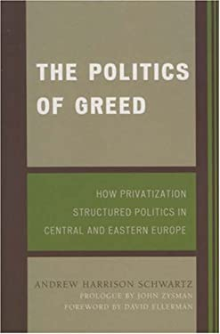 The Politics of Greed: How Privatization Structured Politics in Central and Eastern Europe 9780742553071