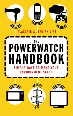 The Powerwatch Handbook: Simple Ways to Make You and Your Family Safer. Alasdair and Jean Philips 9780749926861