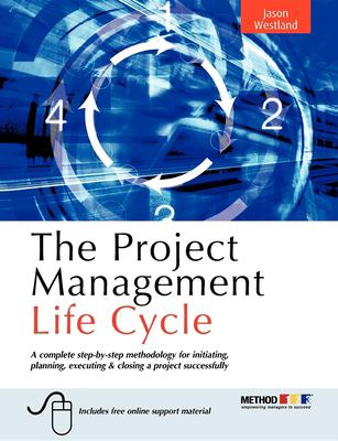 The Project Management Life Cycle: A Complete Step-By-Step Methodology for Initiating, Planning, Executing & Closing a Project Successfully 9780749449377