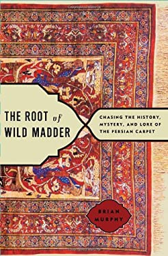 The Root of Wild Madder: Chasing the History, Mystery, and Lore of the Persian Carpet 9780743264198