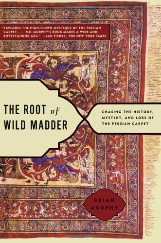 The Root of Wild Madder: Chasing the History, Mystery, and Lore of the Persian Carpet 9780743264211