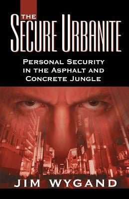 The Secure Urbanite: Personal Security in the Asphalt & Concrete Jungle 9780741435514
