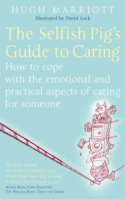 The Selfish Pig's Guide to Caring: How to Cope with the Emotional and Practical Aspects of Caring for Someone 9780749929862