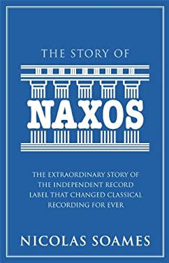 The Story of Naxos: The Extraordinary Story of the Independent Record Label That Changed Classical Recording for Ever 9780749956899
