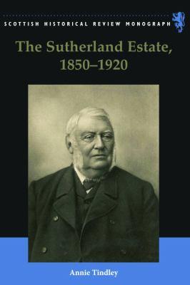 The Sutherland Estate, 1850-1920: Aristocratic Decline, Estate Management, and Land Reform 9780748640324