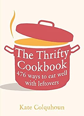 The Thrifty Cookbook: 476 Ways to Eat Well with Leftovers 9780747597049