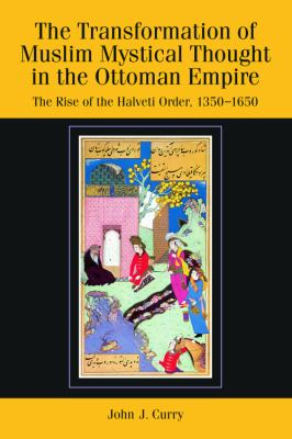The Transformation of Muslim Mystical Thought in the Ottoman Empire: The Rise of the Halvet? Order, 1350-1650 9780748639236