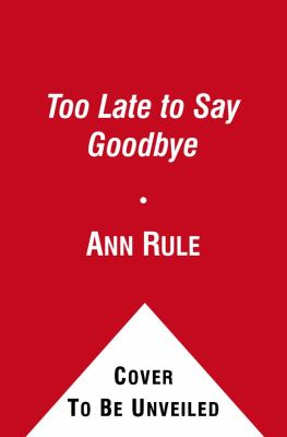 Too Late to Say Goodbye: A True Story of Murder and Betrayal 9780743580380