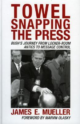 Towel Snapping the Press: Bush's Journey from Locker-Room Antics to Message Control 9780742538504