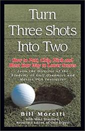 Turning Three Shots Into Two: How to Putt, Chip, Pitch, and Blast Your Way to Lower Scores 2725281
