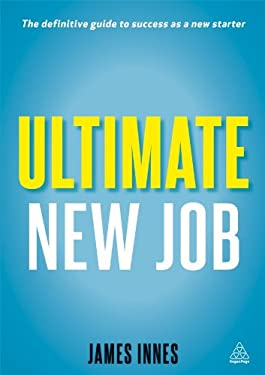 Ultimate New Job: The Definitive Guide to Surviving and Thriving As A New Starter 9780749464097