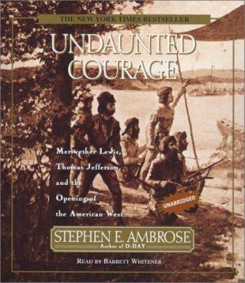 Undaunted Courage: Meriwether Lewis Thomas Jefferson and the Opening of the American West 9780743507844