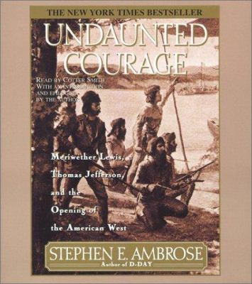 Undaunted Courage: Meriwether Lewis Thomas Jefferson and the Opening of the American West 9780743508087