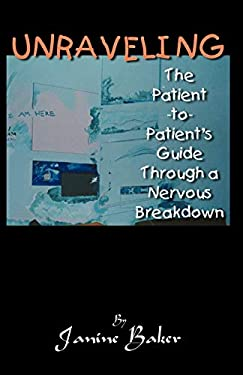 Unraveling: The Patient-To-Patient Guide Through a Nervous Breakdown 9780741419781