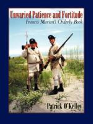 Unwaried Patience and Fortitude: Francis Marion's Orderly Book 9780741436665