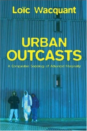 Urban Outcasts: A Comparative Sociology of Advanced Marginality 9780745631240