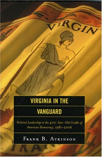 Virginia in the Vanguard: Political Leadership in the 400-Year-Old Cradle of American Democracy, 1981-2006 9780742552104