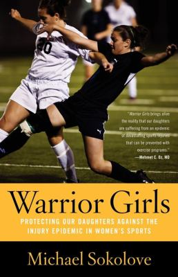 Warrior Girls: Protecting Our Daughters Against the Injury Epidemic in Women's Sports 9780743297561