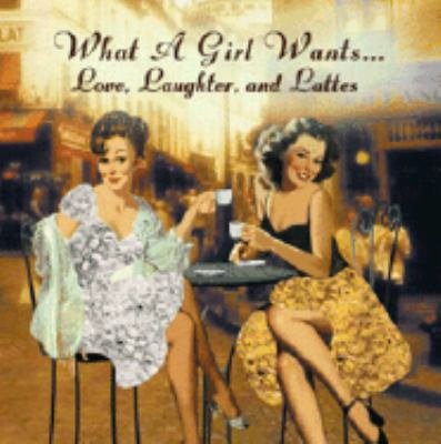 What a Girl Wants...: Love, Laughter, and Lattes 9780741612540