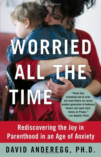 Worried All the Time: Rediscovering the Joy in Parenthood in an Age of Anxiety 9780743255875