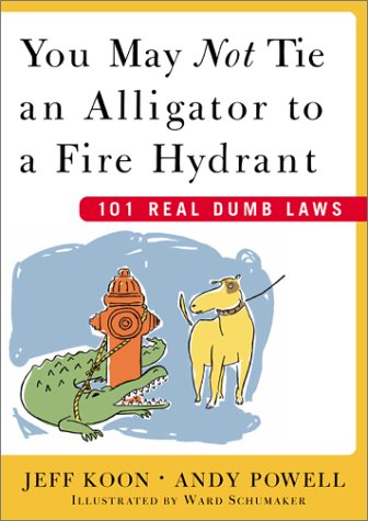 You May Not Tie an Alligator to a Fire Hydrant: 101 Real Dumb Laws 9780743230650