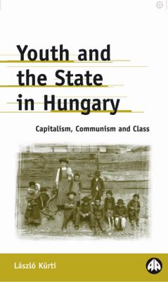 Youth and the State in Hungary: Capitalism, Communism and Class 9780745317915