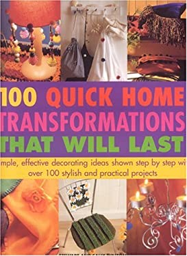 100 Quick Home Transformations That Will Last: Simple, Effective Decorating Ideas Shown Step by Step with Over 100 Stylish and Practical Projects 9780754815235