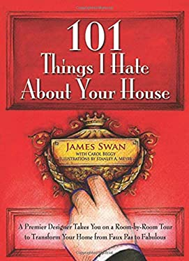 101 Things I Hate about Your House: A Premier Designer Takes You on a Room-By-Room Tour to Transform Your Home from Faux Pas to Fabulous 9780757315671