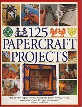 125 Papercraft Projects: Step-By-Step Papier Mache, Decoupage, Paper Cutting, Collage, Decorative Effects & Paper Construction 9780754815440