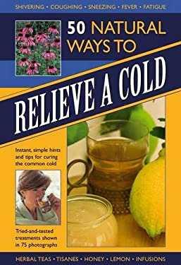 50 Natural Ways to Relieve a Cold: Instant, Simple Hints and Tips for Curing the Common Cold 9780754825654