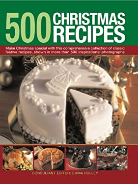 500 Christmas Recipes: Make Christmas Special with This Comprehensive Collection of Classic Festive Recipes, Shown in More Than 500 Inspirati