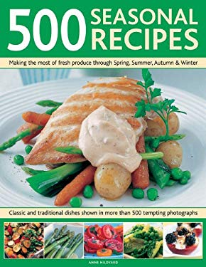500 Seasonal Recipes: Making the Most of Fresh Produce Through Spring, Summer, Autumn and Winter: Classic and Traditional Dishes Shown in Mo 9780754819516